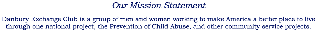 Our Mission Statement Danbury Exchange Club is a group of men and women working to make America a better place to live through one national project, the Prevention of Child Abuse, and other community service projects.