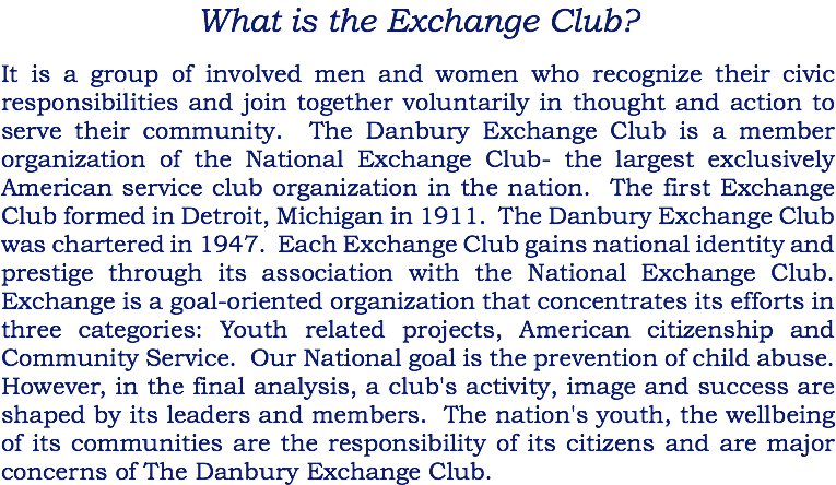 What is the Exchange Club? It is a group of involved men and women who recognize their civic responsibilities and join together voluntarily in thought and action to serve their community. The Danbury Exchange Club is a member organization of the National Exchange Club- the largest exclusively American service club organization in the nation. The first Exchange Club formed in Detroit, Michigan in 1911. The Danbury Exchange Club was chartered in 1947. Each Exchange Club gains national identity and prestige through its association with the National Exchange Club. Exchange is a goal-oriented organization that concentrates its efforts in three categories: Youth related projects, American citizenship and Community Service. Our National goal is the prevention of child abuse. However, in the final analysis, a club's activity, image and success are shaped by its leaders and members. The nation's youth, the wellbeing of its communities are the responsibility of its citizens and are major concerns of The Danbury Exchange Club.